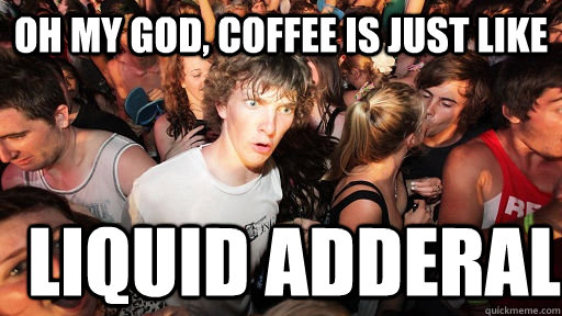 Oh my god, coffee is just like liquid adderal - Oh my god, coffee is just like liquid adderal  Sudden Clarity Clarence