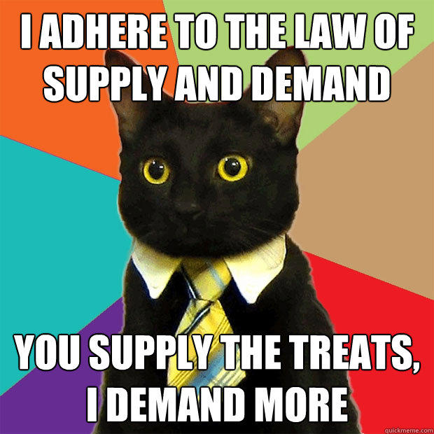 i adhere to the law of supply and demand you supply the treats, i demand more - i adhere to the law of supply and demand you supply the treats, i demand more  Business Cat