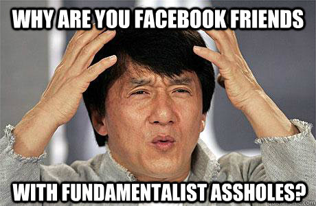 Why are you facebook friends with fundamentalist assholes?