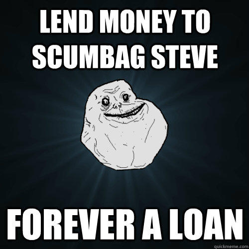 LEND MONEY TO SCUMBAG STEVE FOREVER A LOAN - LEND MONEY TO SCUMBAG STEVE FOREVER A LOAN  Forever Alone