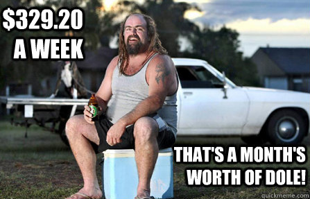 $329.20 a week That's a month's worth of dole! - $329.20 a week That's a month's worth of dole!  Aussie bogan
