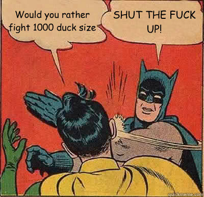 Would you rather fight 1000 duck size SHUT THE FUCK UP! - Would you rather fight 1000 duck size SHUT THE FUCK UP!  Batman Slapping Robin