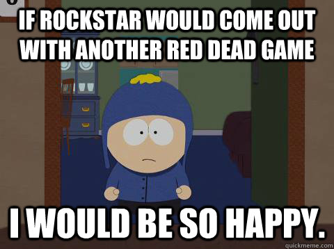 if rockstar would come out with another red dead game i would be so happy. - if rockstar would come out with another red dead game i would be so happy.  Craig would be so happy
