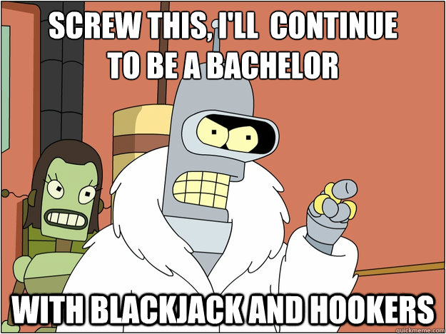 Screw this, i'll  continue to be a bachelor with Blackjack and hookers - Screw this, i'll  continue to be a bachelor with Blackjack and hookers  Pimp Bender