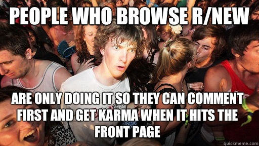 People who browse r/new are only doing it so they can comment first and get karma when it hits the front page - People who browse r/new are only doing it so they can comment first and get karma when it hits the front page  Sudden Clarity Clarence