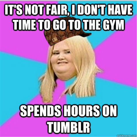 it's not fair, i don't have time to go to the gym spends hours on tumblr - it's not fair, i don't have time to go to the gym spends hours on tumblr  scumbag fat girl