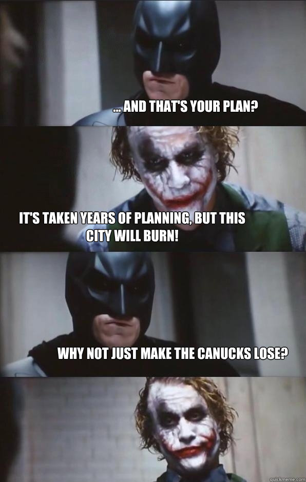 ... and THAT's your PLAN? IT's taken years of planning, but this city will BURN! Why not just make the canucks lose?  Batman Panel