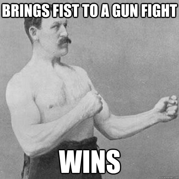 Brings fist to a gun fight wins - Brings fist to a gun fight wins  overly manly man