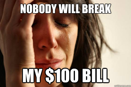 Nobody will break My $100 bill - Nobody will break My $100 bill  First World Problems
