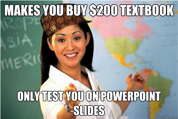 Makes you buy $200 Textbook only test you on powerpoint slides - Makes you buy $200 Textbook only test you on powerpoint slides  Scumbag Teacher