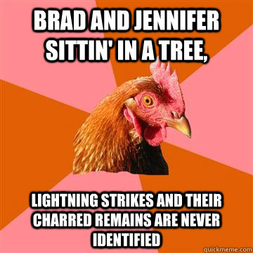 Brad and jennifer sittin' in a tree,  lightning strikes and their charred remains are never identified - Brad and jennifer sittin' in a tree,  lightning strikes and their charred remains are never identified  Anti-Joke Chicken