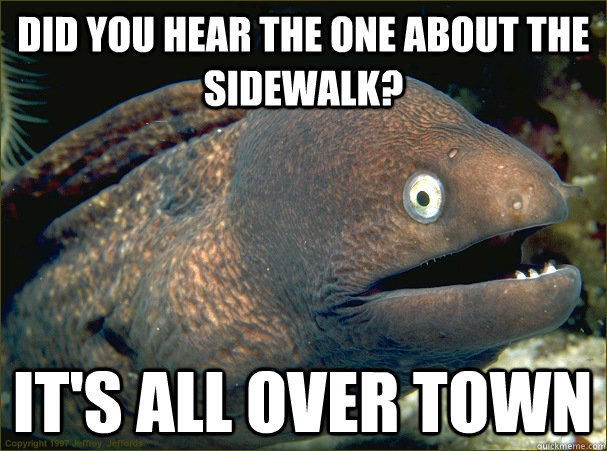 Did you hear the one about the sidewalk? It's all over town - Did you hear the one about the sidewalk? It's all over town  Bad Joke Eel