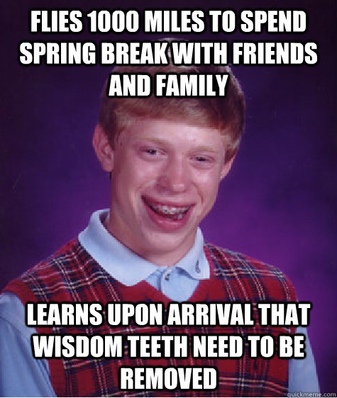Flies 1000 miles to spend Spring break with friends and family Learns upon arrival that wisdom teeth need to be removed - Flies 1000 miles to spend Spring break with friends and family Learns upon arrival that wisdom teeth need to be removed  Bad Luck Brian