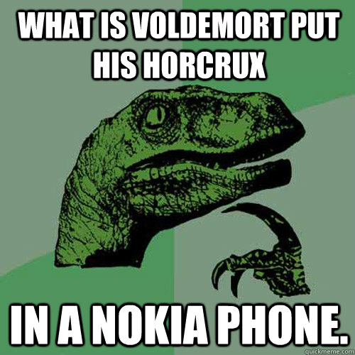 What is Voldemort put his horcrux in a Nokia phone. - What is Voldemort put his horcrux in a Nokia phone.  Philosoraptor