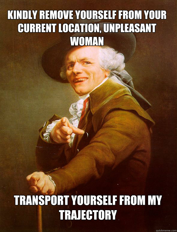 Kindly remove yourself from your current location, unpleasant woman Transport yourself from my trajectory - Kindly remove yourself from your current location, unpleasant woman Transport yourself from my trajectory  JosephDucreux