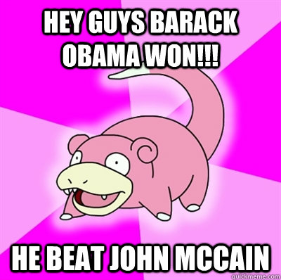 Hey guys Barack Obama Won!!! He beat John McCain - Hey guys Barack Obama Won!!! He beat John McCain  Slowpoke Earthquake