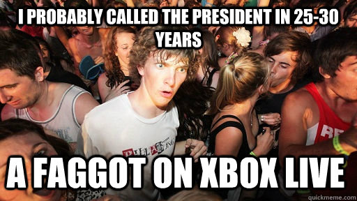 i probably called the president in 25-30 years a faggot on xbox live - i probably called the president in 25-30 years a faggot on xbox live  Sudden Clarity Clarence