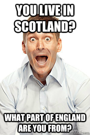 You live in scotland? What part of england are you from?
