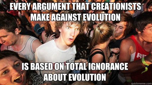 every argument that creationists make against evolution  is based on total ignorance about evolution - every argument that creationists make against evolution  is based on total ignorance about evolution  Sudden Clarity Clarence