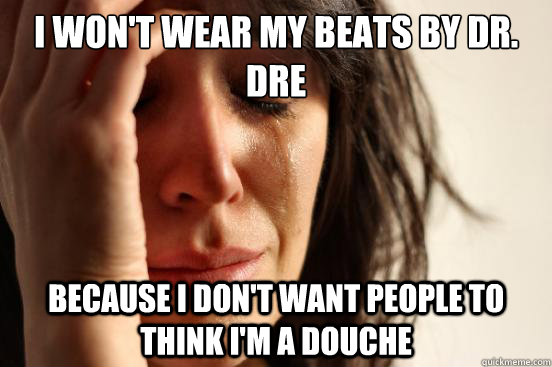 I won't wear my beats by Dr. Dre Because I don't want people to think I'm a douche - I won't wear my beats by Dr. Dre Because I don't want people to think I'm a douche  First World Problems
