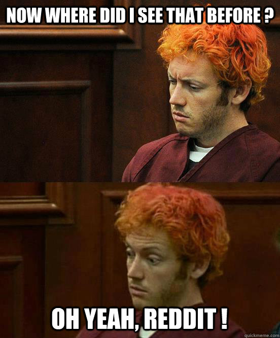 Now where did i see that before ? oh yeah, reddit ! - Now where did i see that before ? oh yeah, reddit !  James Holmes niggah