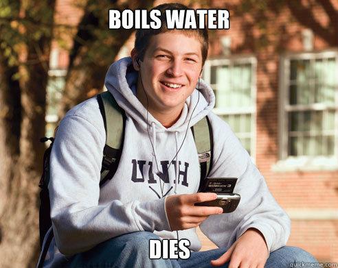 Boils water dies - Boils water dies  College Freshman