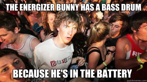The energizer bunny has a bass drum because he's in the battery - The energizer bunny has a bass drum because he's in the battery  Sudden Clarity Clarence