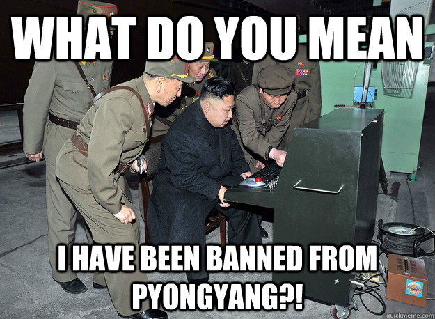 What do you mean I have been banned from Pyongyang?! - What do you mean I have been banned from Pyongyang?!  kim jong un