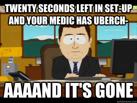 Twenty seconds left in set-up and your medic has uberch- aaaAnd It's Gone - Twenty seconds left in set-up and your medic has uberch- aaaAnd It's Gone  And its gone