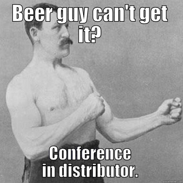BEER GUY CAN'T GET IT? CONFERENCE IN DISTRIBUTOR. overly manly man