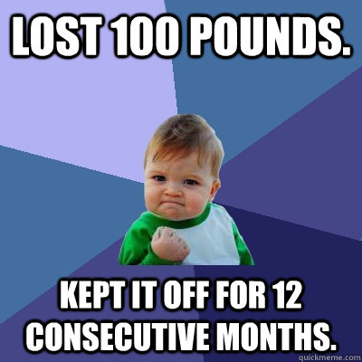 Lost 100 pounds. Kept it off for 12 consecutive months. - Lost 100 pounds. Kept it off for 12 consecutive months.  Success Kid