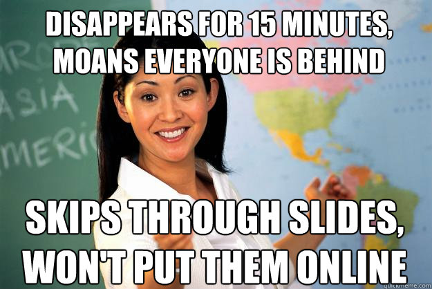 disappears for 15 minutes, moans everyone is behind skips through slides, won't put them online - disappears for 15 minutes, moans everyone is behind skips through slides, won't put them online  Unhelpful High School Teacher