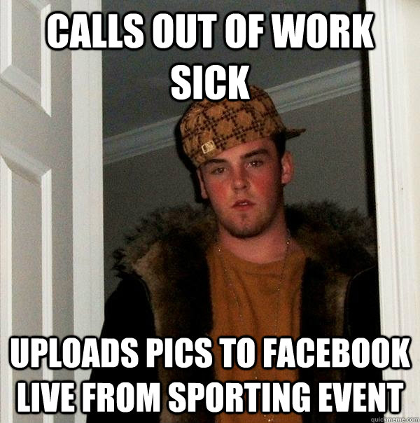 CALLS OUT OF WORK SICK UPLOADS PICS TO FACEBOOK LIVE FROM SPORTING EVENT - CALLS OUT OF WORK SICK UPLOADS PICS TO FACEBOOK LIVE FROM SPORTING EVENT  Scumbag Steve