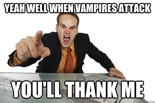 Yeah Well when vampires attack you'll thank me - Yeah Well when vampires attack you'll thank me  Misc