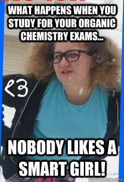 f2cc06bd93ce07a2809a6f8ccf14e1e72e35d8b1d5108354124376072740226f what happens when you study for your organic chemistry exams,Funny Organic Chemistry Memes