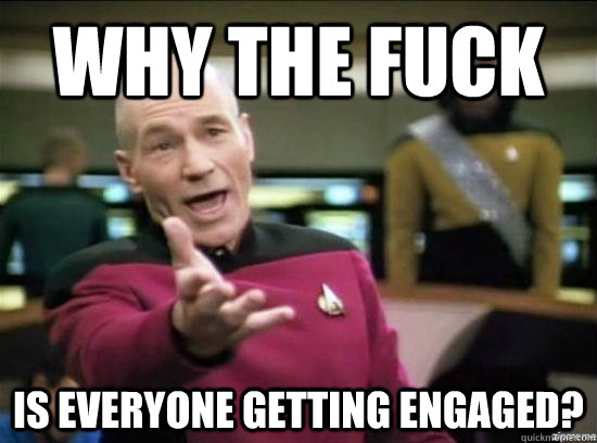 Why the fuck is everyone getting engaged? - Why the fuck is everyone getting engaged?  Misc