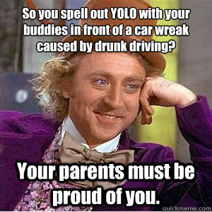 So you spell out YOLO with your buddies in front of a car wreak caused by drunk driving? Your parents must be proud of you.