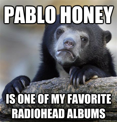 Pablo Honey is one of my favorite radiohead albums - Pablo Honey is one of my favorite radiohead albums  Confession Bear