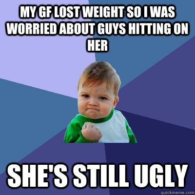 my gf lost weight so i was worried about guys hitting on her she's still ugly - my gf lost weight so i was worried about guys hitting on her she's still ugly  Success Kid