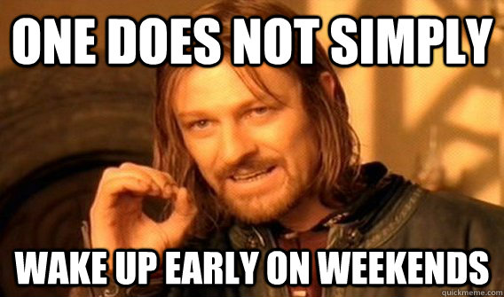 One does not simply wake up early on weekends