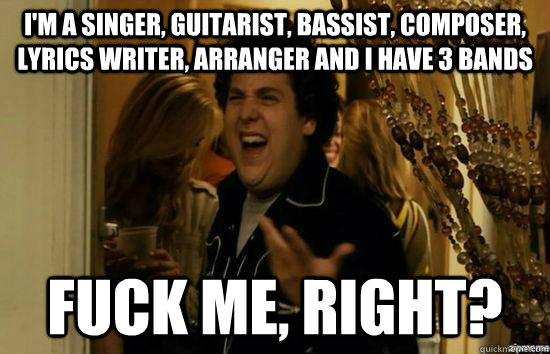 I'm a singer, guitarist, bassist, composer, lyrics writer, arranger and I have 3 bands fuck me, right? - I'm a singer, guitarist, bassist, composer, lyrics writer, arranger and I have 3 bands fuck me, right?  fuckmeright