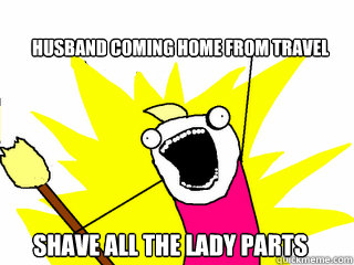 Husband coming home from travel Shave all the lady parts - Husband coming home from travel Shave all the lady parts  All The Things