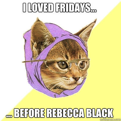 I loved Fridays... ... Before Rebecca Black - I loved Fridays... ... Before Rebecca Black  Hipster Kitty