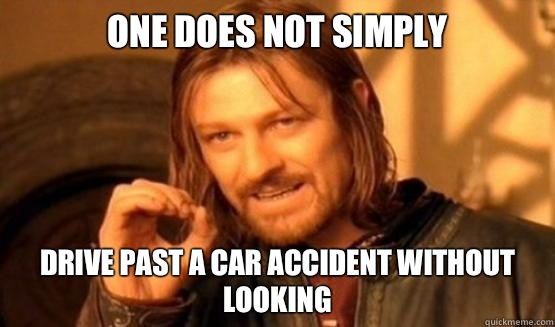one does not simply Drive past a car accident without looking