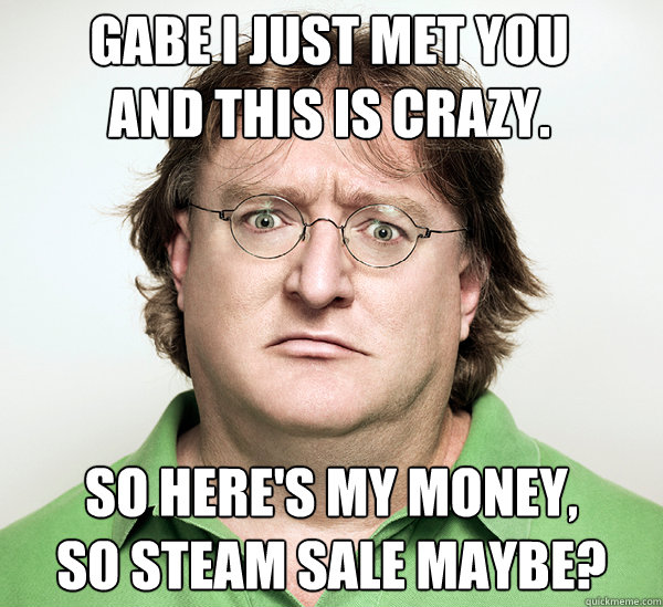 Gabe I just met you And this is crazy. So here's my money, So Steam Sale maybe? - Gabe I just met you And this is crazy. So here's my money, So Steam Sale maybe?  Gabe Newell