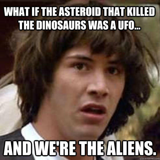 What if the asteroid that killed the dinosaurs was a UFO... And we're the aliens.  conspiracy keanu
