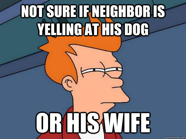 not sure if neighbor is yelling at his dog Or his wife - not sure if neighbor is yelling at his dog Or his wife  Futurama Fry
