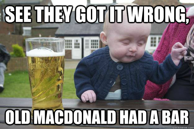 See they got it wrong,  old MacDonald had a bar - See they got it wrong,  old MacDonald had a bar  drunk baby