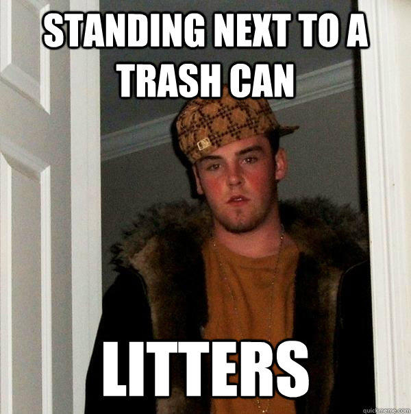 Standing next to a trash can litters - Standing next to a trash can litters  Scumbag Steve