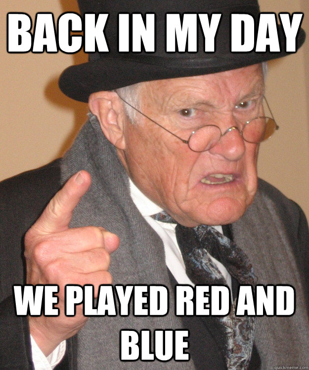 Back in my day We played red and blue - Back in my day We played red and blue  back in my day